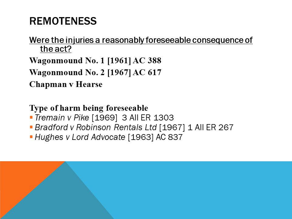 remoteness Were the injuries a reasonably foreseeable consequence of the act Wagonmound No. 1 [1961] AC 388.